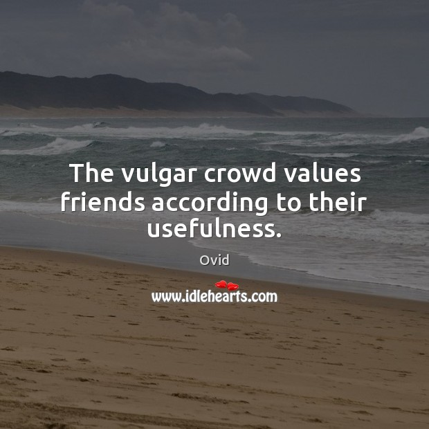 The vulgar crowd values friends according to their usefulness. Image