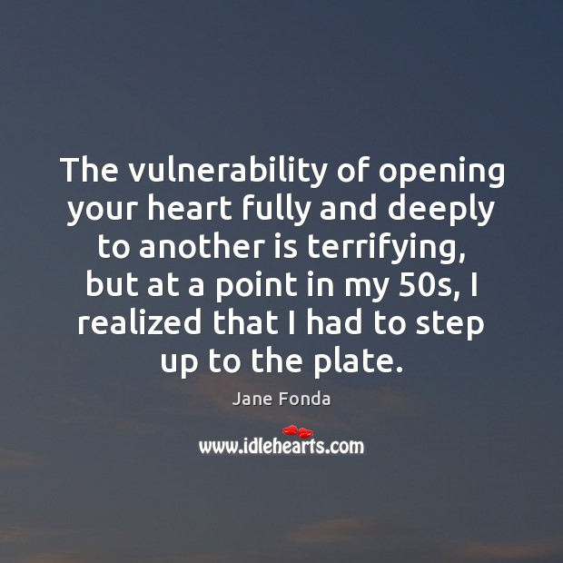 The vulnerability of opening your heart fully and deeply to another is Jane Fonda Picture Quote