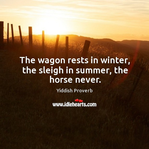 Image, The wagon rests in winter, the sleigh in summer, the horse never.