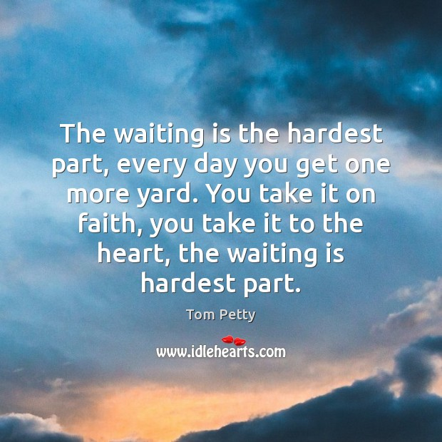 The waiting is the hardest part, every day you get one more Tom Petty Picture Quote