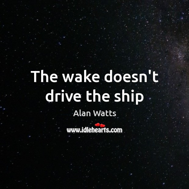 The wake doesn't drive the ship Alan Watts Picture Quote