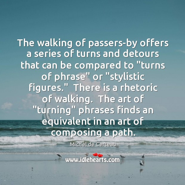 The walking of passers-by offers a series of turns and detours that Michel de Certeau Picture Quote