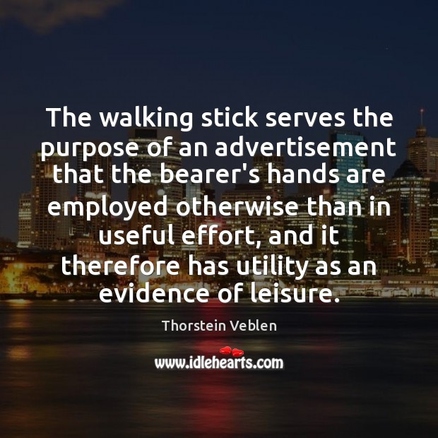 The walking stick serves the purpose of an advertisement that the bearer's Thorstein Veblen Picture Quote