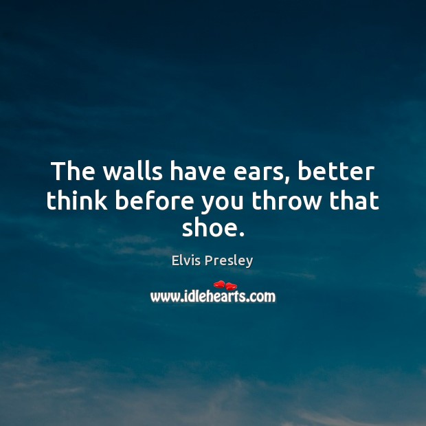 The walls have ears, better think before you throw that shoe. Elvis Presley Picture Quote