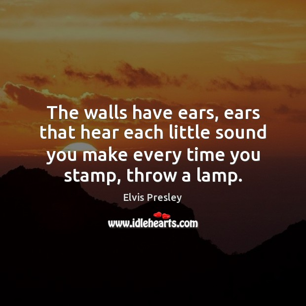 The walls have ears, ears that hear each little sound you make Elvis Presley Picture Quote