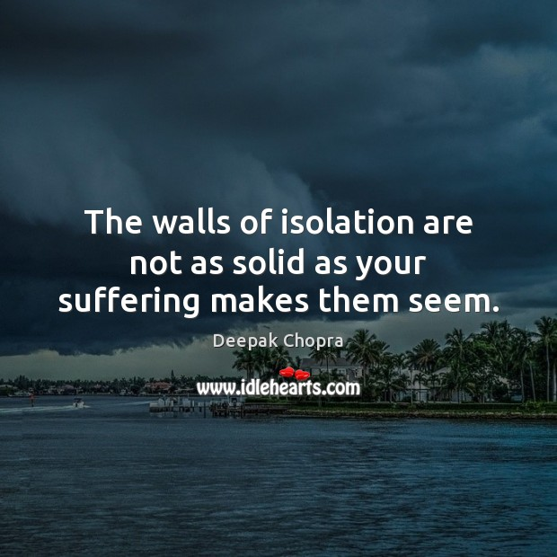 The walls of isolation are not as solid as your suffering makes them seem. Image