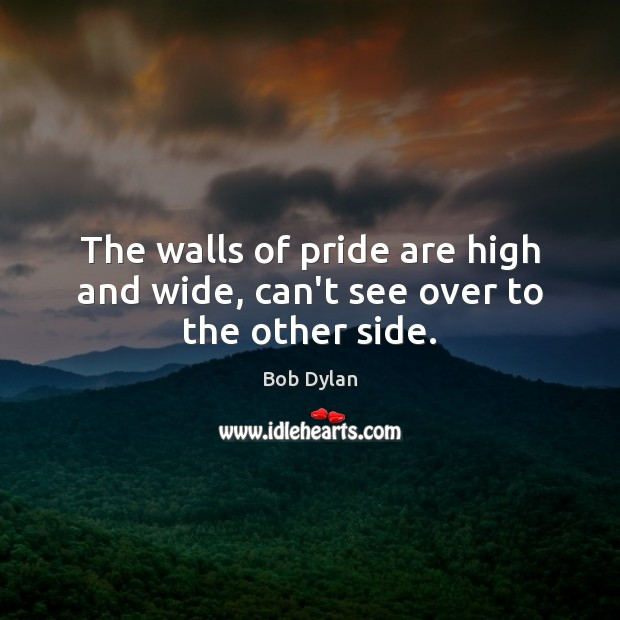 The walls of pride are high and wide, can't see over to the other side. Bob Dylan Picture Quote