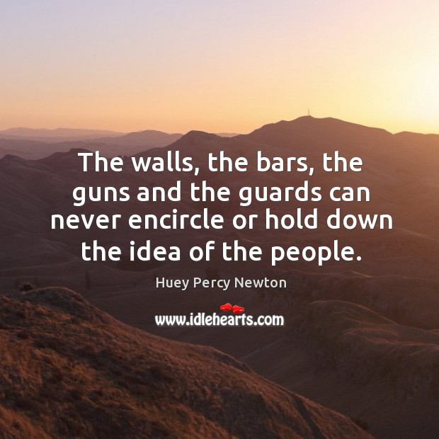 The walls, the bars, the guns and the guards can never encircle or hold down the idea of the people. Image