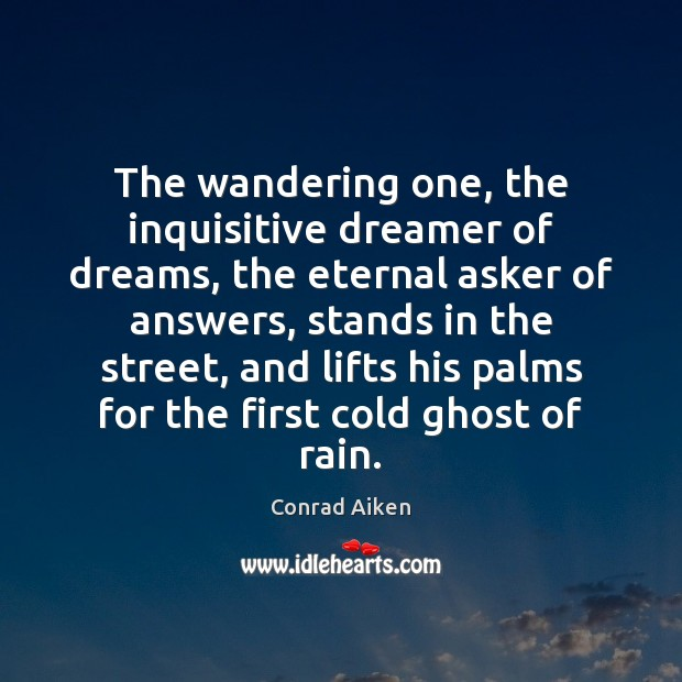 The wandering one, the inquisitive dreamer of dreams, the eternal asker of Conrad Aiken Picture Quote