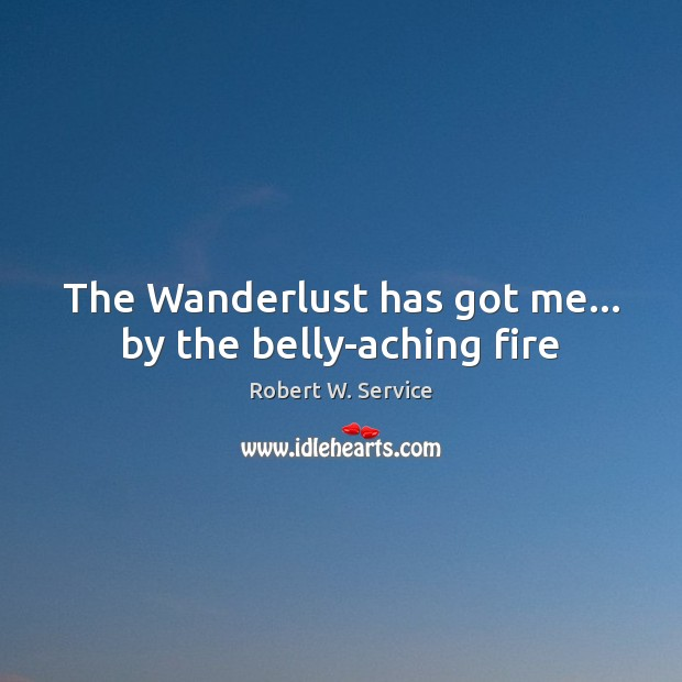 The Wanderlust has got me… by the belly-aching fire Robert W. Service Picture Quote