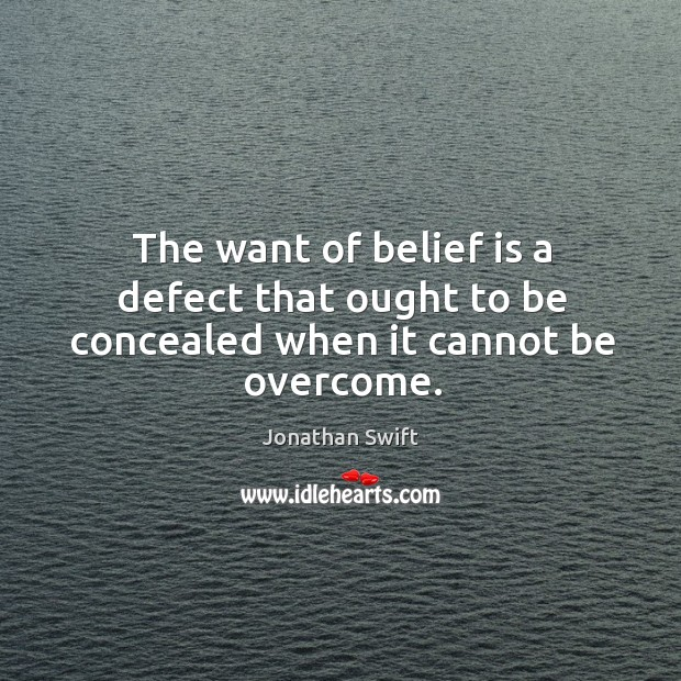 The want of belief is a defect that ought to be concealed when it cannot be overcome. Belief Quotes Image