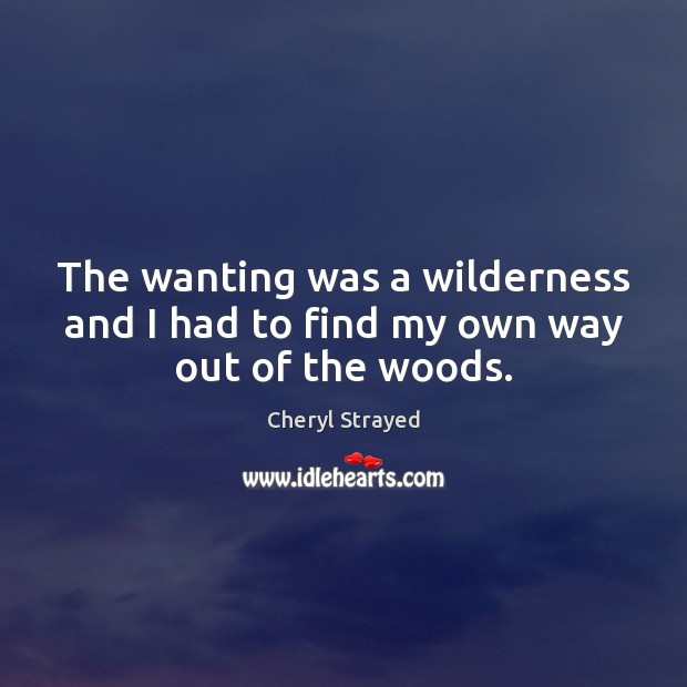 The wanting was a wilderness and I had to find my own way out of the woods. Image