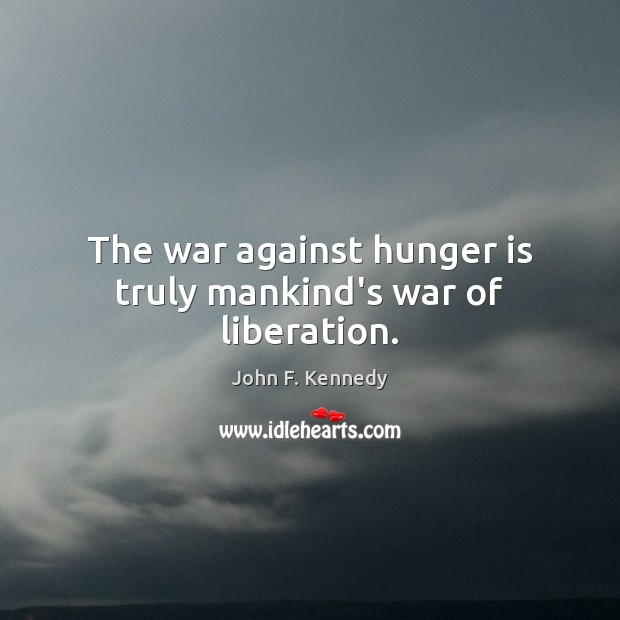 The war against hunger is truly mankind's war of liberation. Hunger Quotes Image