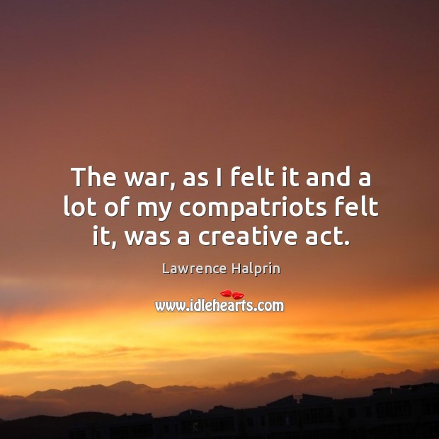 The war, as I felt it and a lot of my compatriots felt it, was a creative act. Lawrence Halprin Picture Quote