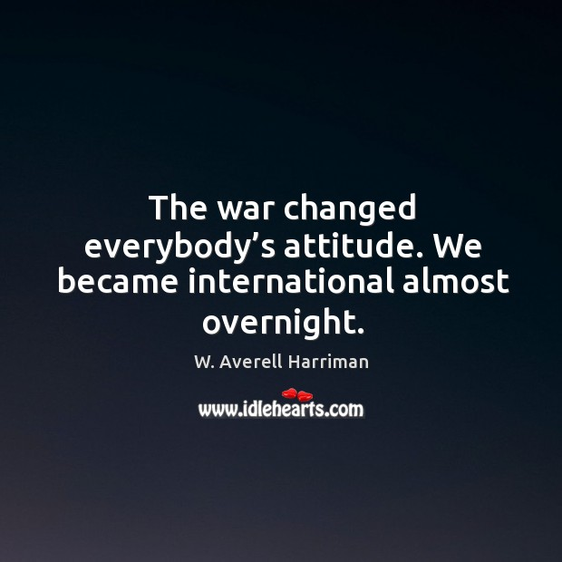 The war changed everybody's attitude. We became international almost overnight. W. Averell Harriman Picture Quote