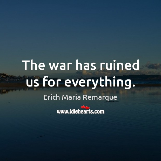 The war has ruined us for everything. Erich Maria Remarque Picture Quote