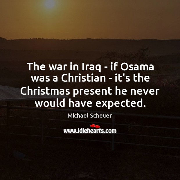 The war in Iraq – if Osama was a Christian – it's Michael Scheuer Picture Quote