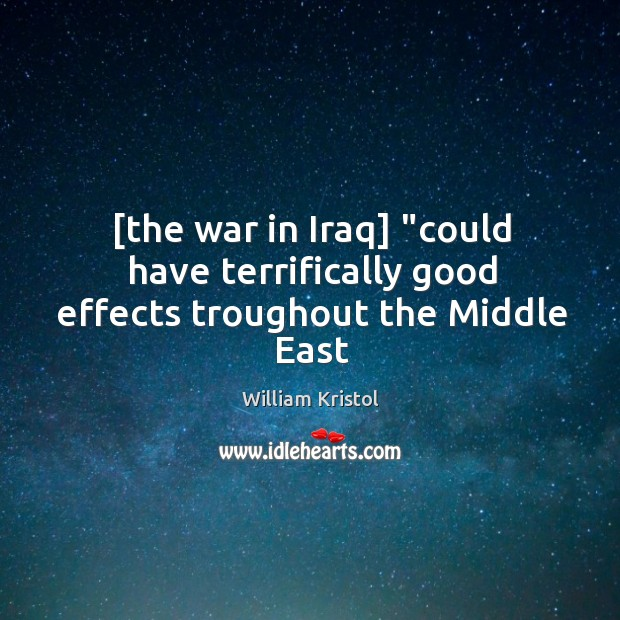 """[the war in Iraq] """"could have terrifically good effects troughout the Middle East William Kristol Picture Quote"""