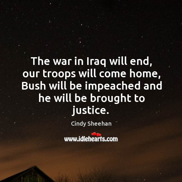 The war in iraq will end, our troops will come home, bush will be impeached and he will be brought to justice. Cindy Sheehan Picture Quote