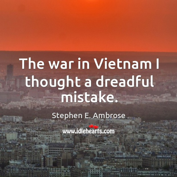 The war in vietnam I thought a dreadful mistake. Stephen E. Ambrose Picture Quote