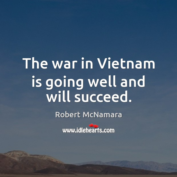 The war in Vietnam is going well and will succeed. Robert McNamara Picture Quote