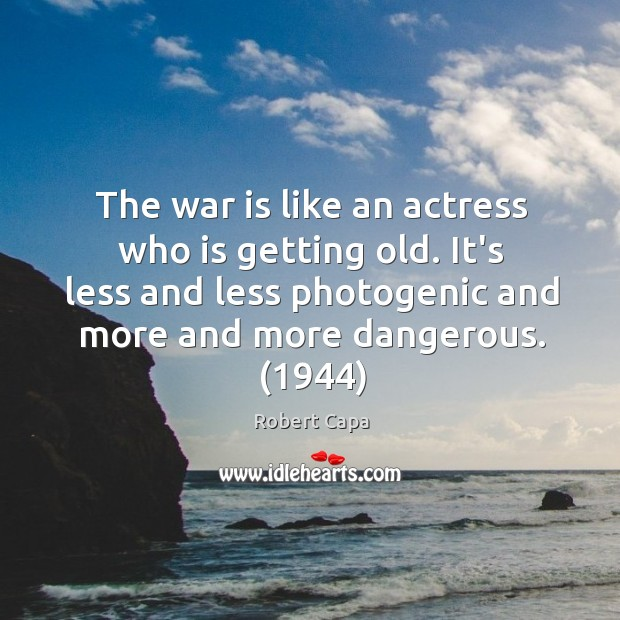 Image, The war is like an actress who is getting old. It's less