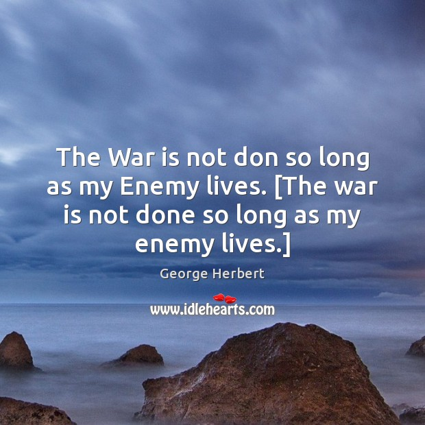 The War is not don so long as my Enemy lives. [The Image