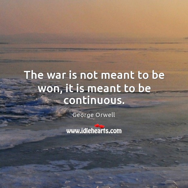 The war is not meant to be won, it is meant to be continuous. Image