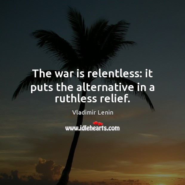 The war is relentless: it puts the alternative in a ruthless relief. Image