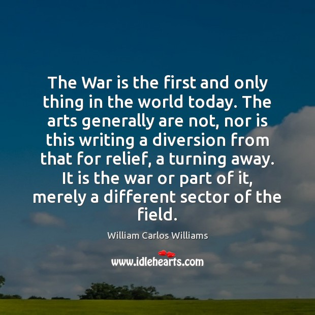 The War is the first and only thing in the world today. William Carlos Williams Picture Quote