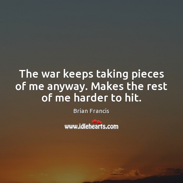 Image, The war keeps taking pieces of me anyway. Makes the rest of me harder to hit.