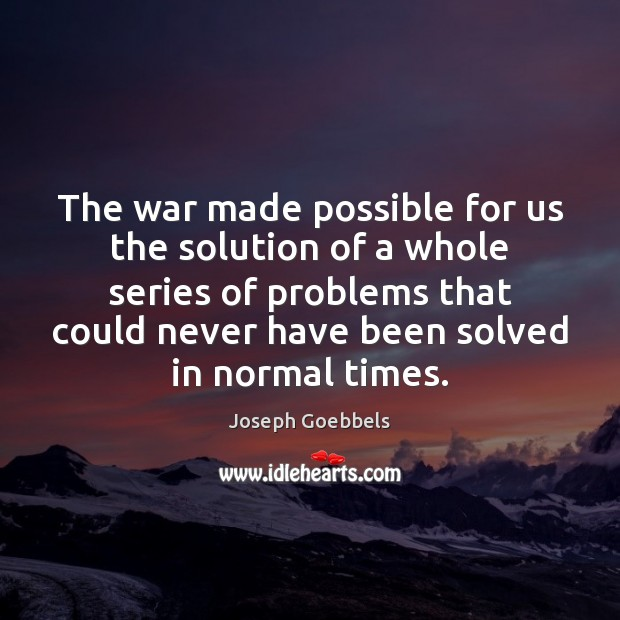 The war made possible for us the solution of a whole series Joseph Goebbels Picture Quote