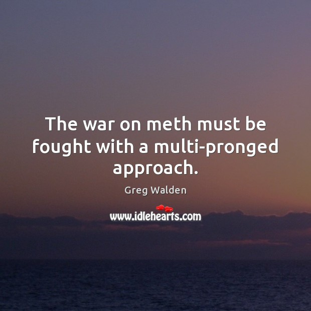 The war on meth must be fought with a multi-pronged approach. Greg Walden Picture Quote