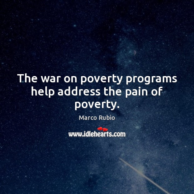 The war on poverty programs help address the pain of poverty. Marco Rubio Picture Quote