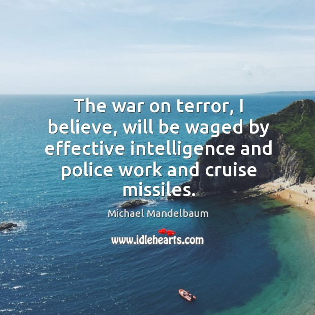 Image, The war on terror, I believe, will be waged by effective intelligence