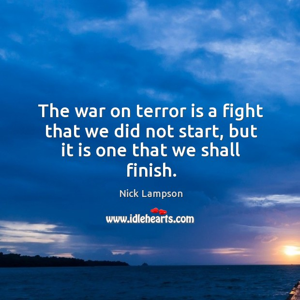 The war on terror is a fight that we did not start, but it is one that we shall finish. Image