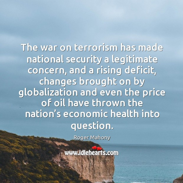 The war on terrorism has made national security a legitimate concern, and a rising deficit Roger Mahony Picture Quote