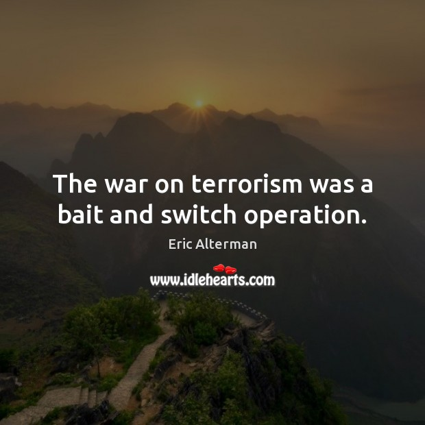 The war on terrorism was a bait and switch operation. Eric Alterman Picture Quote