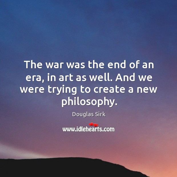 Image, The war was the end of an era, in art as well. And we were trying to create a new philosophy.