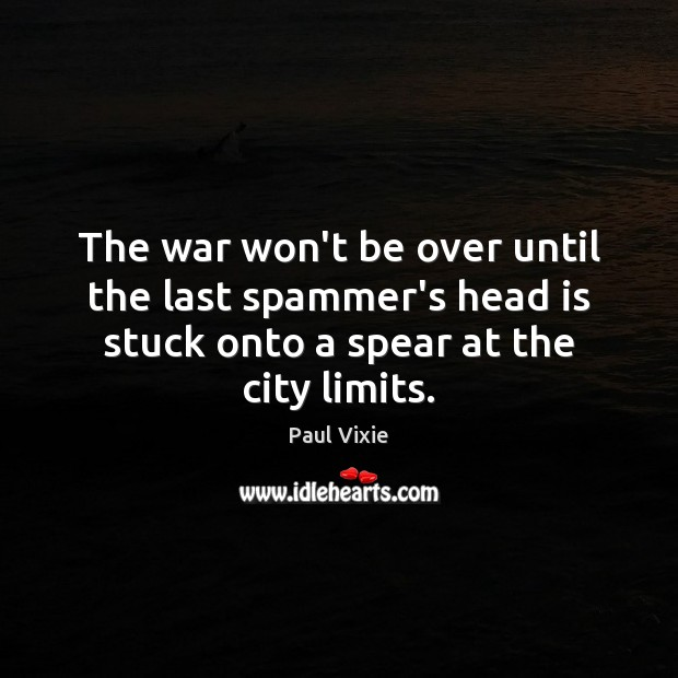 The war won't be over until the last spammer's head is stuck Paul Vixie Picture Quote