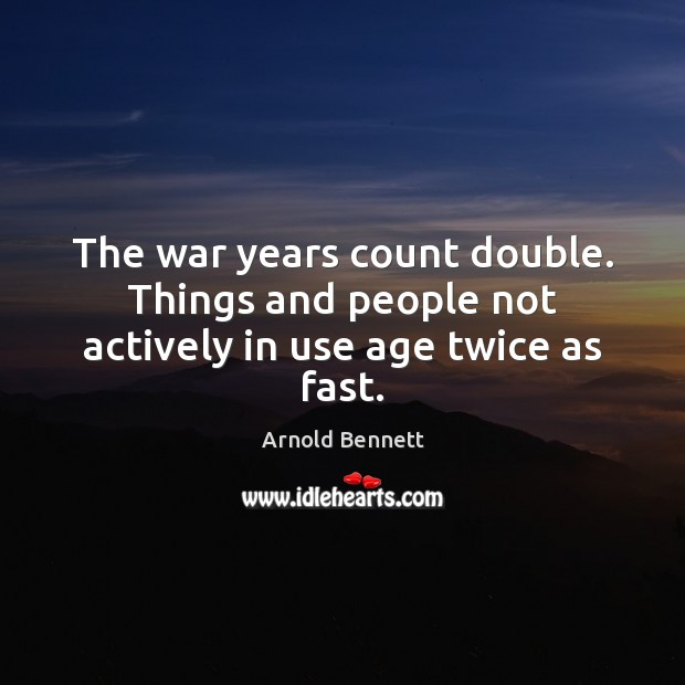 The war years count double. Things and people not actively in use age twice as fast. Arnold Bennett Picture Quote