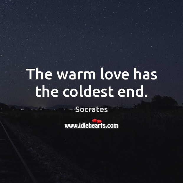 The warm love has the coldest end. Image
