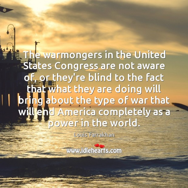 The warmongers in the United States Congress are not aware of, or Image
