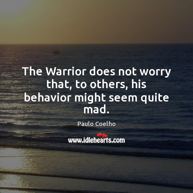 The Warrior does not worry that, to others, his behavior might seem quite mad. Image