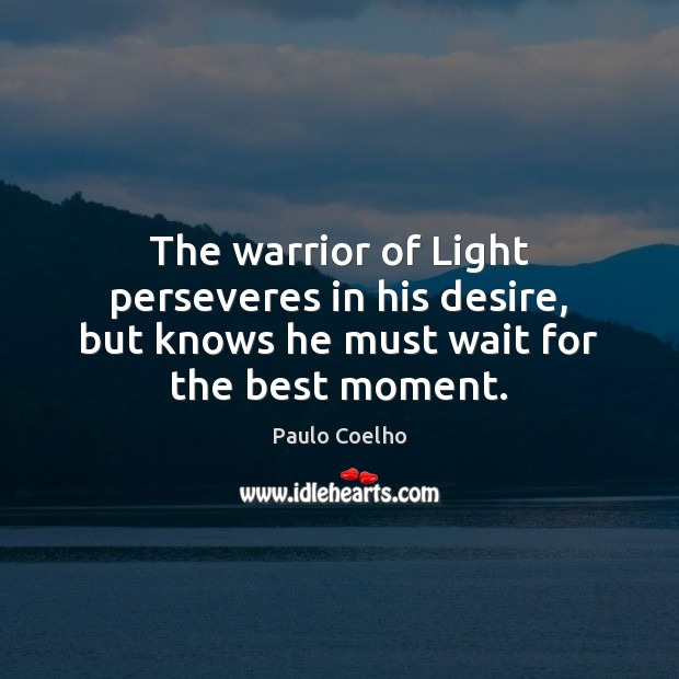 The warrior of Light perseveres in his desire, but knows he must wait for the best moment. Paulo Coelho Picture Quote