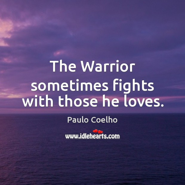 The Warrior sometimes fights with those he loves. Paulo Coelho Picture Quote