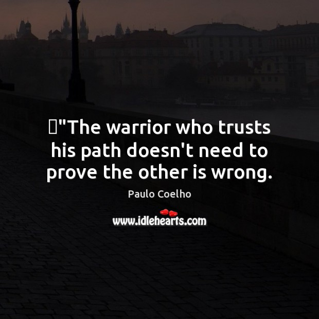 """Image, """"The warrior who trusts his path doesn't need to prove the other is wrong."""