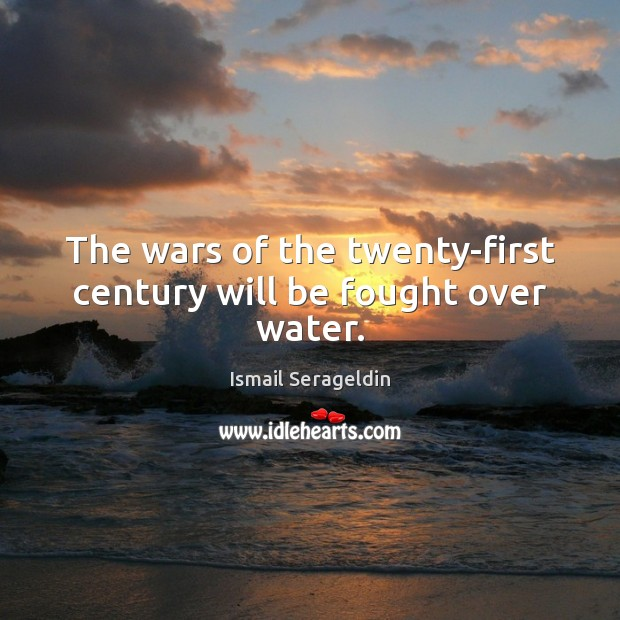The wars of the twenty-first century will be fought over water. Image