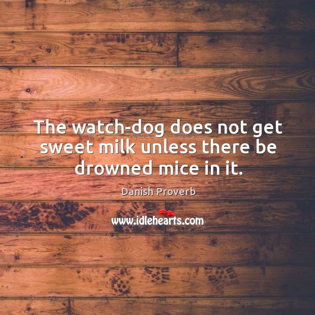The watch-dog does not get sweet milk unless there be drowned mice in it. Danish Proverbs Image