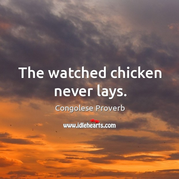 The watched chicken never lays. Congolese Proverbs Image
